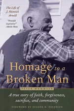 Homage to a Broken Man : The Life of J. Heinrich Arnold - A True Story of Faith, Forgiveness, Sacrifice, and Community - Peter Mommsen