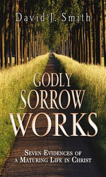 Godly Sorrow Works : Seven Evidences of a Maturing Life in Christ - David J Smith