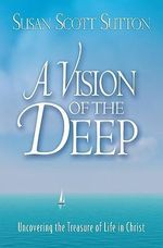 A Vision of the Deep : Uncovering the Treasure of Life in Christ - Susan Scott Sutton