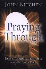Praying Through : Finding Wholeness and Healing in the Prayers of David - John Kitchen