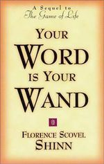 Your Word is Your Wand : A Sequel to the Game of Life and How to Play It - Florence S. Shinn