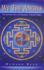 We the Angels : The Star-Born Story of Humanity's Celestial Origins - Howard A. Reed
