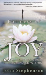 Fullness of Joy : A Spiritual Guide to the Paradise Within - John Stephenson