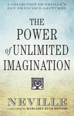 The Power of Unlimited Imagination : A Collection of Neville's Most Dynamic Lectures - Neville Goddard