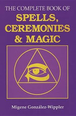 The Complete Book of Spells, Ceremonies and Magic - Migene Gonzalez-Wippler