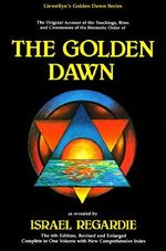 The Golden Dawn : An Account of the Teachings, Rites and Ceremonies of the Order of the Golden Dawn - Israel Regardie