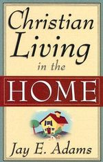Christian Living in the Home - Jay Edward Adams
