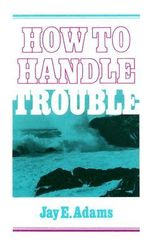 How to Handle Trouble - Jay Edward Adams