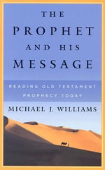The Prophet and His Message : Reading Old Testament Prophecy Today - Michael J. Williams