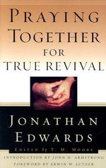 Praying Together for True Revival : Jonathan Edwards for Today's Reader - Jonathan Edwards