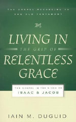 Living in the Grip of Relentless Grace : The Gospel in the Lives of Isaac and Jacob - Iain M. Duguid