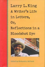 Larry L.King : A Writer's Life in Letters, or, Reflections from a Bloodshot Eye - Larry L. King