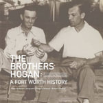 The Brothers Hogan : A Fort Worth History - Peter Barbour