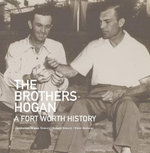 The Brothers Hogan : A Fort Worth History - Jacqueline Hogan Towery