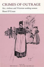 Crimes of Outrage : Sex, Violence, and Victorian Working Women - D'cruze