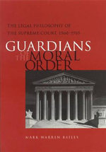 Guardians of the Moral Order : The Legal Philosophy of the Supreme Court, 1860-1910 - Mark Warren Bailey