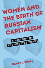 Women and the Birth of Russian Capitalism : A History of the Shuttle Trade - Irina Mukhina