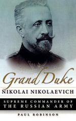 Grand Duke Nikolai Nikolaevich : Supreme Commander of the Russian Army - Paul Robinson