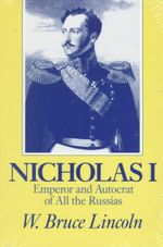 Nicholas I : Emperor and Autocrat of All the Russias - W.Bruce Lincoln
