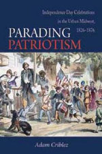 Parading Patriotism : Independence Day Celebrations in the Urban Midwest 1826-1876 - Adam Criblez