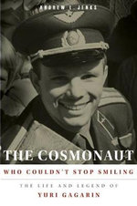The Cosmonaut Who Couldn't Stop Smiling : The Life and Legend of Yuri Gagarin - Andrew L. Jenks