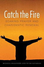 Catch the Fire : Soaking Prayer and Charismatic Revival - Michael Wilkenson