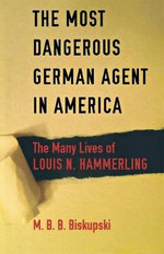 The Most Dangerous German Agent in America : The Many Lives of Louis N. Hammerling - M. B. B. Biskupski
