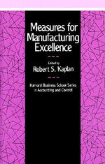 Measures for Manufacturing Excellence : Harvard Business School Series in Accounting & Control - Robert Steven Kaplan
