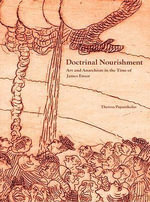 Doctrinal Nourishment : Art and Anarchism in the Time of James Ensor - Theresa Papanikolas