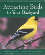 Attracting Birds to Your Backyard :  536 Ways to Turn Your Yard and Garden Into a Haven for Your Favorite Birds - Sally Roth
