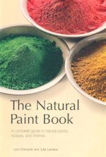The Natural Paint Book : A Complete Guide to Natural Paints, Recipes, and Finishes - Julia Lawless