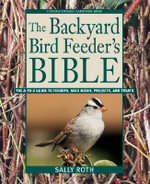 The Backyard Bird Feeder's Bible : The A-To-Z Guide to Feeders, Seed Mixes, Projects, and Treats - Sally Roth