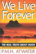 We Live Forever : The Real Truth About Death - P. M. H. Atwater