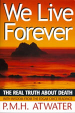 We Live Forever : The Real Truth About Death - PMH Atwater