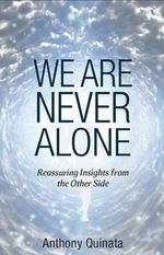 We are Never Alone : Reassuring Insights from the Other Side - Anthony Quinata