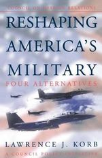 Reshaping America's Military : Four Alternatives - a Council Policy Initiative - Lawrence J. Korb