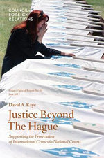 Justice Beyond the Hague : Supporting the Prosecution of International Crimes in National Courts - David Kaye