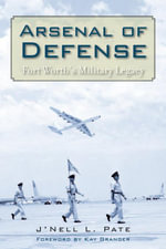 Arsenal of Defense : Fort Worth's Military Legacy - J'Nell L. Pate