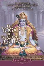 El Yoga del Bhagavad Guita : Una Introduccion a la Ciencia Universal de la Union Con Dios Originaria de la India - Paramahansa Yogananda
