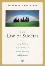 The Law of Success : Using the Power of Spirit to Create Health Prosperity and Happiness - Paramahansa Yogananda