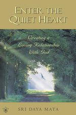 Enter the Quiet Heart : Creating a Loving Relationship With God - Sri Daya Mata