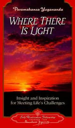 Where There Is Light : Insight and Inspiration for Meeting Life's Challenges - Paramahansa Yogananda