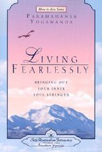 Living Fearlessly : Bringing Out Your Inner Soul Strength - Paramahansa Yogananda