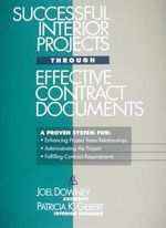 Successful Interior Projects Through Effective Contract Documents : A Proven System for: Enhancing Project Team Relationships; Administrating the Project; Fulfilling Contract Requirements - Joel Downey