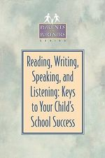 Reading, Writing, Speaking, and Listening : Keys to Your Child's School Success - Kristen J. Amundson