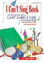 The I Can't Sing Book : For Grown-Ups Who Can't Carry a Tune in a Paper Bag but Want to Do Music with Young Children - Jackie Silberg