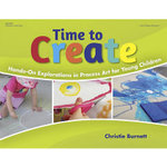 Time to Create : Hands-On Explorations in Process Art for Young Children - Christie Burnett