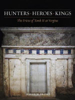 Hunters, Heroes, Kings : The Frieze of Tomb II at Vergina - Hallie M. Franks