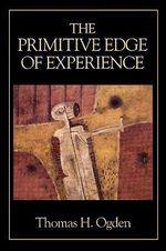 The Primitive Edge of Experience - Thomas H. Ogden