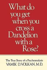 What Do You Get When You Cross a Dandelion with a Rose? : The True Story of a Psychoanalysis - Vamik D. Volkan